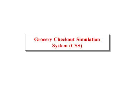 Grocery Checkout Simulation System (CSS). September 24, 2001GSS Architecture2 Grocery Store Simulation Entry Exit Aisle 1 Aisle 2 Cart Pool Conveyor 0.