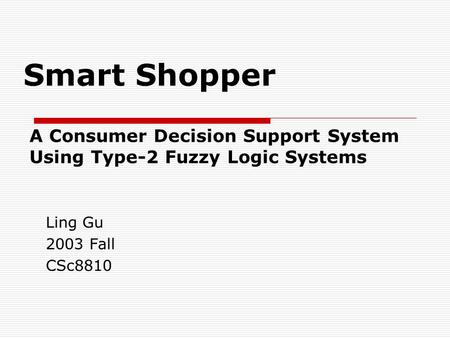 Smart Shopper A Consumer Decision Support System Using Type-2 Fuzzy Logic Systems Ling Gu 2003 Fall CSc8810.