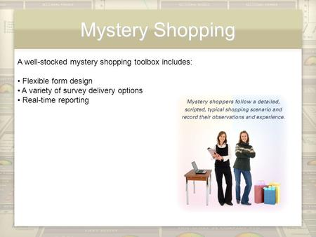 Mystery Shopping A well-stocked mystery shopping toolbox includes: Flexible form design A variety of survey delivery options Real-time reporting.