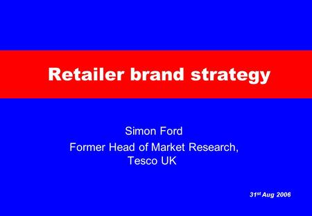 31 st Aug 2006 Retailer brand strategy Simon Ford Former Head of Market Research, Tesco UK.