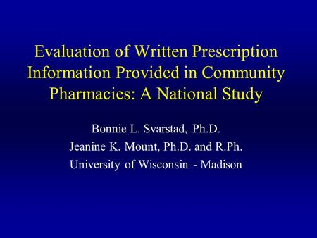 Evaluation of Written Prescription Information Provided in Community Pharmacies: A National Study Bonnie L. Svarstad, Ph.D. Jeanine K. Mount, Ph.D. and.