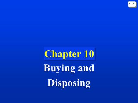 10-1 Chapter 10 Buying and Disposing. 10-2 Introduction Making a purchase is often not a simple, routine matter of going to the store and quickly picking.