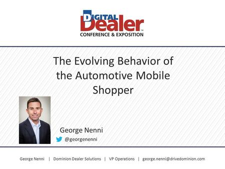 George Nenni | Dominion Dealer Solutions | VP Operations | The Evolving Behavior of the Automotive Mobile Shopper George.