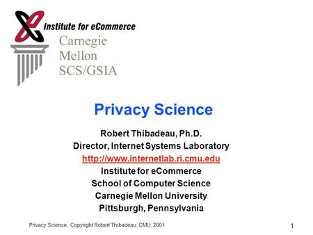 Privacy Science, Copyright Robert Thibadeau, CMU, 2001 1 Privacy Science Robert Thibadeau, Ph.D. Director, Internet Systems Laboratory