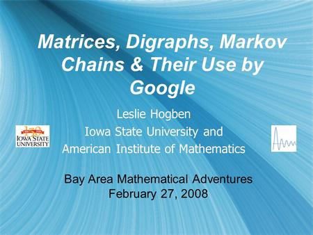 Matrices, Digraphs, Markov Chains & Their Use by Google Leslie Hogben Iowa State University and American Institute of Mathematics Leslie Hogben Iowa State.
