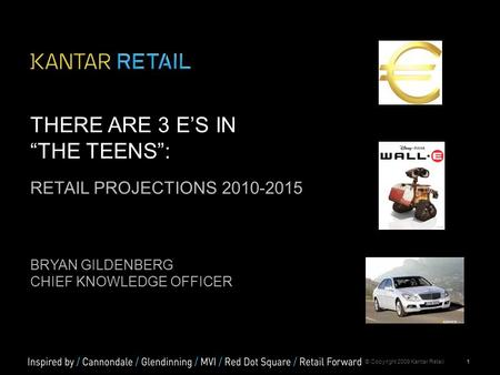 "1© Copyright 2009 Kantar Retail THERE ARE 3 E'S IN ""THE TEENS"": RETAIL PROJECTIONS 2010-2015 BRYAN GILDENBERG CHIEF KNOWLEDGE OFFICER."