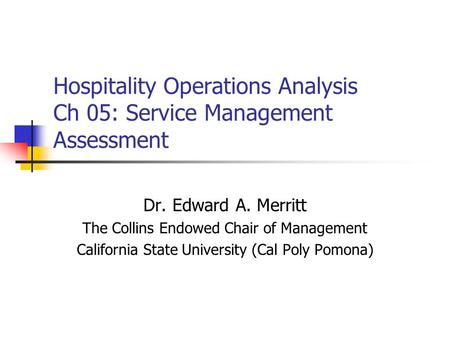 Hospitality Operations Analysis Ch 05: Service Management Assessment Dr. Edward A. Merritt The Collins Endowed Chair of Management California State University.