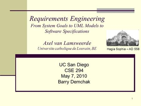 1 Requirements Engineering From System Goals to UML Models to Software Specifications Axel van Lamsweerde Universite catholique de Louvain, BE UC San Diego.