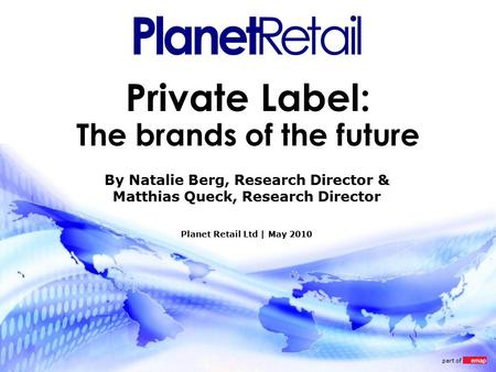 Part of Private Label: The brands of the future Planet Retail Ltd | May 2010 By Natalie Berg, Research Director & Matthias Queck, Research Director.