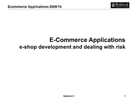 Ecommerce Applications 2009/10 Session 51 E-Commerce Applications e-shop development and dealing with risk.