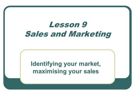 Lesson 9 <strong>Sales</strong> and Marketing Identifying your market, maximising your <strong>sales</strong>.