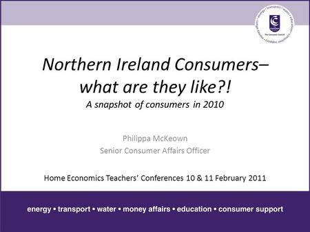 Northern Ireland Consumers– what are they like?! A snapshot of consumers in 2010 Philippa McKeown Senior Consumer Affairs Officer Home Economics Teachers'