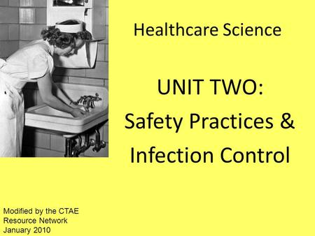 Healthcare Science UNIT TWO: Safety Practices & Infection Control Modified by the CTAE Resource Network January 2010.