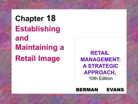 18 Chapter 18 Establishing and Maintaining a Retail Image RETAIL MANAGEMENT: A STRATEGIC APPROACH, 10th Edition BERMAN EVANS.