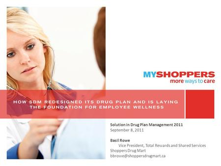Solution in Drug Plan Management 2011 September 8, 2011 Basil Rowe Vice President, Total Rewards and Shared Services Shoppers Drug Mart