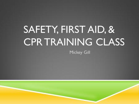 SAFETY, FIRST AID, & CPR TRAINING CLASS Mickey Gill.