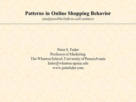 Patterns in Online Shopping Behavior (and possible links to call centers) Peter S. Fader Professor of Marketing The Wharton School, University of Pennsylvania.