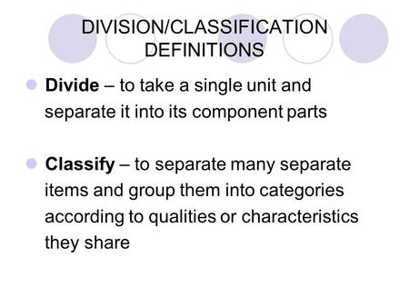 DIVISION/CLASSIFICATION DEFINITIONS Divide – to take a single unit and separate it into its component parts Classify – to separate many separate items.