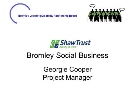 Bromley Learning Disability Partnership Board Bromley Social Business Georgie Cooper Project Manager.