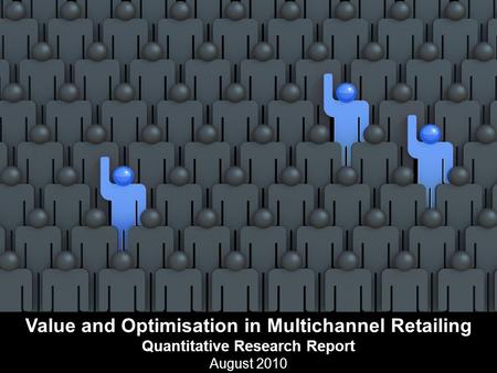 Value and Optimisation in Multichannel Retailing Quantitative Research Report August 2010.