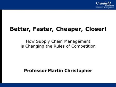Better, Faster, Cheaper, Closer! How Supply Chain Management is Changing the Rules of Competition Professor Martin Christopher.