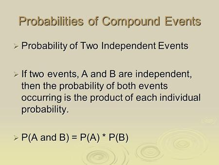 Probabilities of Compound Events  Probability of Two Independent Events  If two events, A and B are independent, then the probability of both events.