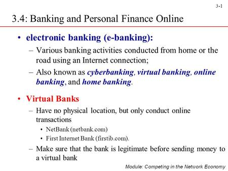 3-1 3.4: Banking and Personal Finance Online electronic banking (e-banking): –Various banking activities conducted from home or the road using an Internet.