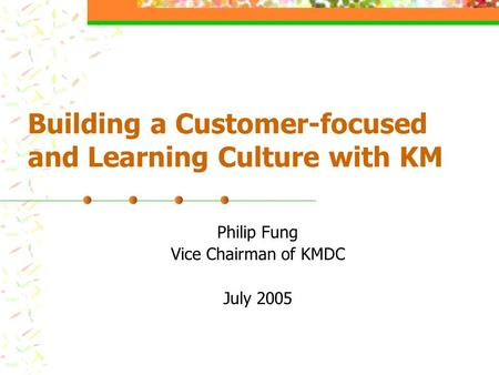 Building a Customer-focused and Learning Culture with KM Philip Fung Vice Chairman of KMDC July 2005.