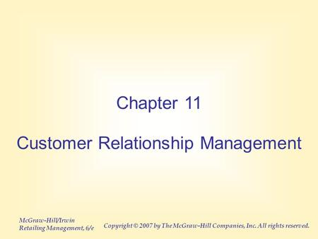McGraw-Hill/Irwin Retailing Management, 6/e Copyright © 2007 by The McGraw-Hill Companies, Inc. All rights reserved. Chapter 11 Customer Relationship Management.