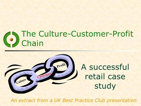 The Culture-Customer-Profit Chain A successful retail case study An extract from a UK Best Practice Club presentation Culture Customer Profit.