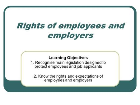 Rights of employees and employers Learning Objectives 1. Recognise main legislation designed to protect employees and job applicants 2. Know the rights.