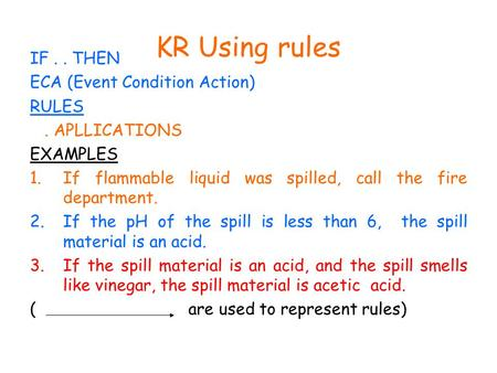 KR Using rules IF.. THEN ECA (Event Condition Action) RULES. APLLICATIONS EXAMPLES 1.If flammable liquid was spilled, call the fire department. 2.If the.