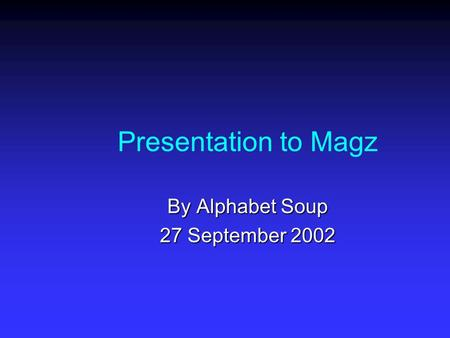 Presentation to Magz By Alphabet Soup 27 September 2002.