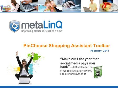 "PinChoose Shopping Assistant Toolbar February, 2011 ""Make 2011 the year that social media pays you back"" – Jeff Molander, co-founder of Google Affiliate."