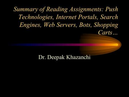 Summary of Reading Assignments: Push Technologies, Internet Portals, Search Engines, Web Servers, Bots, Shopping Carts… Dr. Deepak Khazanchi.