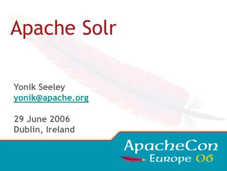 Apache Solr Yonik Seeley 29 June 2006 Dublin, Ireland.