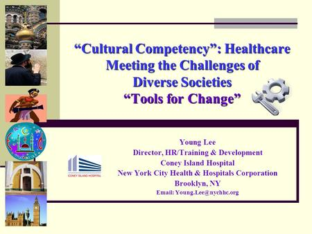 """Cultural Competency"": Healthcare Meeting the Challenges of <strong>Diverse</strong> <strong>Societies</strong> ""Tools for Change"" Young Lee Director, HR/Training & Development Coney Island."