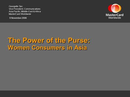 9 November 2006 The Power of the Purse: Women Consumers in Asia Georgette Tan Vice President, Communications Asia Pacific, Middle-East & Africa MasterCard.