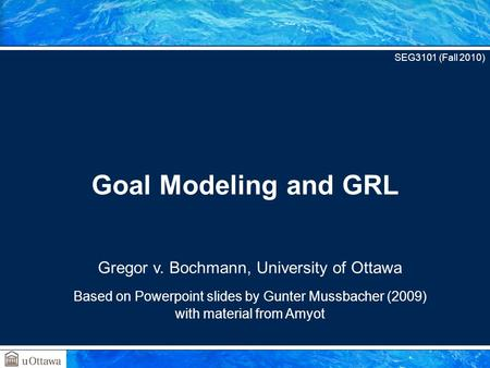 Gregor v. Bochmann, University of Ottawa Based on Powerpoint slides by Gunter Mussbacher (2009) with material from Amyot Goal Modeling and GRL SEG3101.