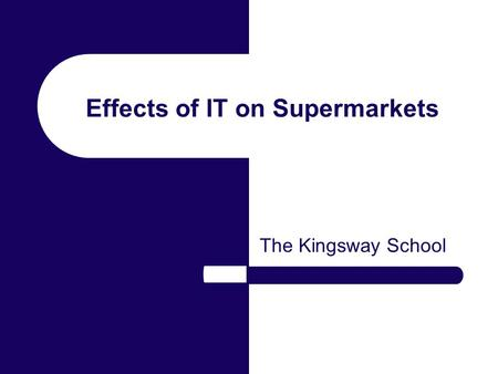 Effects of IT on Supermarkets The Kingsway School.