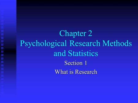 Chapter 2 Psychological Research Methods and Statistics Section 1 What is Research.