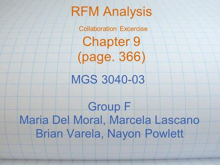RFM Analysis Collaboration Excercise Chapter 9 (page. 366) MGS 3040-03 Group F Maria Del Moral, Marcela Lascano Brian Varela, Nayon Powlett.