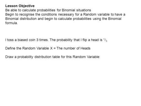 Lesson Objective Be able to calculate probabilities for Binomial situations Begin to recognise the conditions necessary for a Random variable to have a.