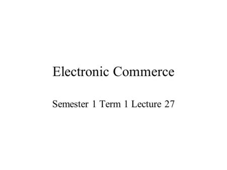 Electronic Commerce Semester 1 Term 1 Lecture 27.