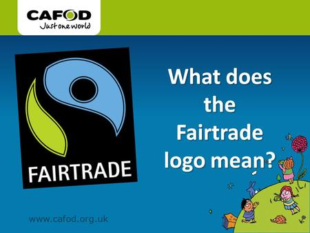 Www.cafod.org.uk. You may have seen this Fairtrade logo on bananas, chocolate, tea, coffee and many other things…