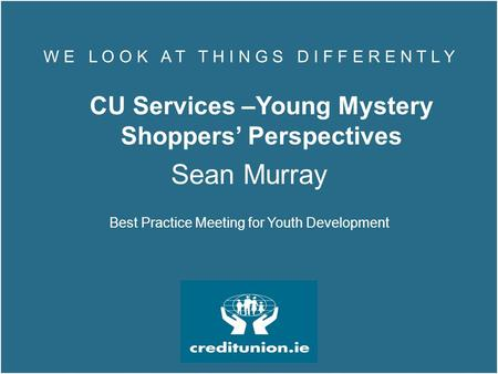 W E L O O K A T T H I N G S D I F F E R E N T L Y CU Services –Young Mystery Shoppers' Perspectives Sean Murray Best Practice Meeting for Youth Development.