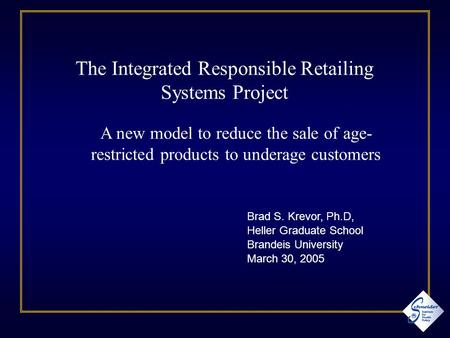 Brad S. Krevor, Ph.D, Heller Graduate School Brandeis University March 30, 2005 The Integrated Responsible Retailing Systems Project A new model to reduce.
