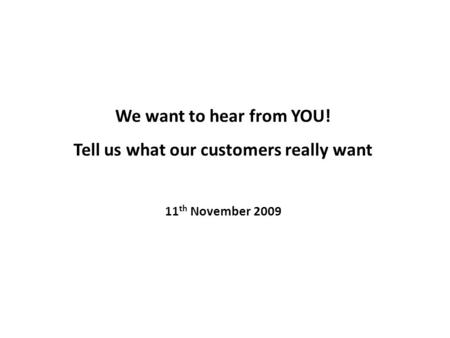 We want to hear from YOU! Tell us what our customers really want 11 th November 2009.