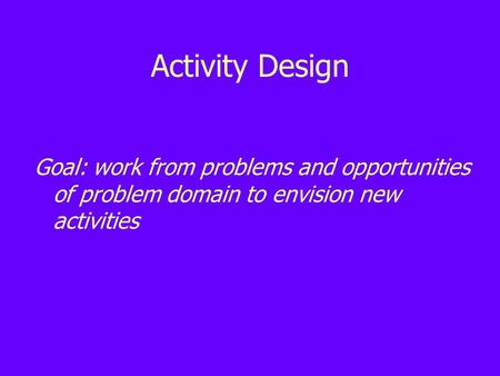 Activity Design Goal: work from problems and opportunities of problem domain to envision new activities.