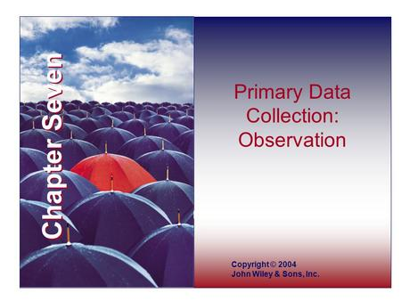 Chapter Seven Copyright © 2004 John Wiley & Sons, Inc. Primary Data Collection: Observation.
